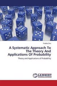 A Systematic Approach to the Theory and Applications of Probability