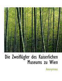 Die Zweiflugler Des Kaiserlichen Museums Zu Wien