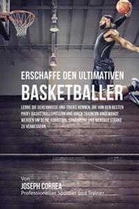 Erschaffe Den Ultimativen Basketballer: Lerne Die Geheimnisse Und Tricks Kennen, Die Von Den Besten Profi-Basketballspielern Und Ihren Trainern Angewa