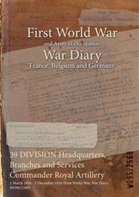 39 DIVISION Headquarters, Branches and Services Commander Royal Artillery : 2 March 1916 - 5 December 1916 (First World War, War Diary, WO95/2569)