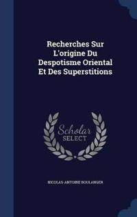 Recherches Sur L'Origine Du Despotisme Oriental Et Des Superstitions