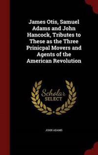 James Otis, Samuel Adams and John Hancock, Tributes to These as the Three Prinicpal Movers and Agents of the American Revolution