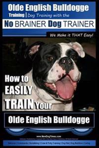 Olde English Bulldogge Training Dog Training with the No Brainer Dog Trainer We Make It That Easy!: How to Easily Train Your Olde English Bulldogge