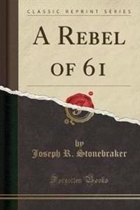 A Rebel of 61 (Classic Reprint)