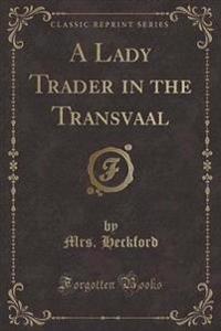 A Lady Trader in the Transvaal (Classic Reprint)