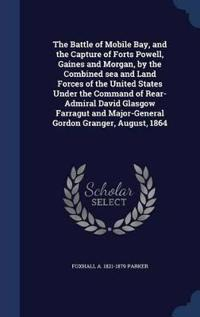 The Battle of Mobile Bay, and the Capture of Forts Powell, Gaines and Morgan, by the Combined Sea and Land Forces of the United States Under the Command of Rear-Admiral David Glasgow Farragut and Major-General Gordon Granger, August, 1864