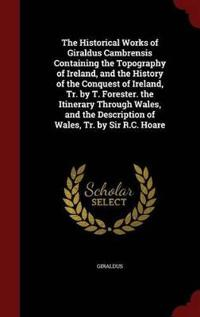 The Historical Works of Giraldus Cambrensis Containing the Topography of Ireland, and the History of the Conquest of Ireland, Tr. by T. Forester. the Itinerary Through Wales, and the Description of Wales, Tr. by Sir R.C. Hoare