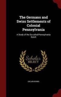 The Germans and Swiss Settlements of Colonial Pennsylvania