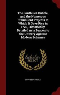 The South Sea Bubble, and the Numerous Fraudulent Projects to Which It Gave Rise in 1720, Historically Detailed as a Beacon to the Unwary Against Modern Schemes
