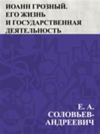 Ioann Groznyj. Ego zhizn' i gosudarstvennaja dejatel'nost'