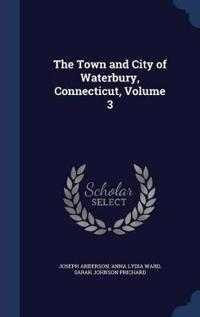 The Town and City of Waterbury, Connecticut; Volume 3
