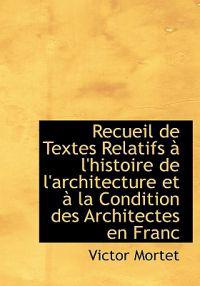 Recueil de Textes Relatifs L'Histoire de L'Architecture Et La Condition Des Architectes En Franc