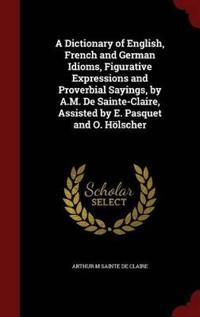 A Dictionary of English, French and German Idioms, Figurative Expressions and Proverbial Sayings, by A.M. de Sainte-Claire, Assisted by E. Pasquet and O. Holscher