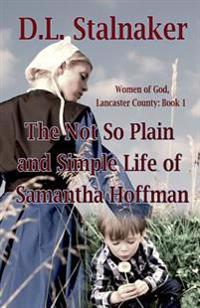 The Not So Plain and Simple Life of Samantha Hoffman: Women of God: Lancaster County Book 1