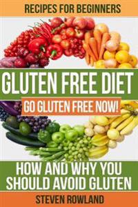 Gluten Free Diet: Go Gluten Free Now! How and Why You Should Avoid Gluten