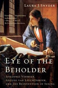 Eye of the Beholder: Johannes Vermeer, Antoni Van Leeuwenhoek, and the Reinvention of Seeing