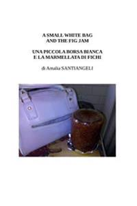A Small White Bag and the Fig Jam: Una Piccola Borsa Bianca E La Marmellata Di Fichi