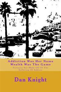 Addiction Was Her Name Wealth Was the Game: Fortunes Are Made Off of the Suffering of Addicts