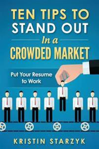 Ten Tips to Stand Out in a Crowded Market: Put Your Resume to Work