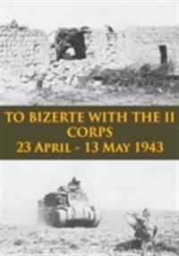 TO BIZERTE WITH THE II CORPS - 23 April - 13 May 1943 [Illustrated Edition]
