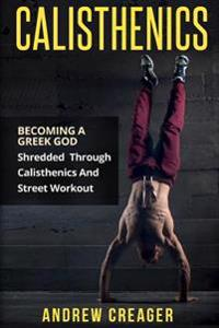 Calisthenics: Becoming a Greek God - Shredded Through Calisthenics and Street Workout