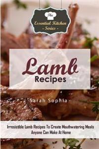 Lamb Recipes: Irresistible Lamb Recipes to Create Mouthwatering Meals Anyone Can Make at Home