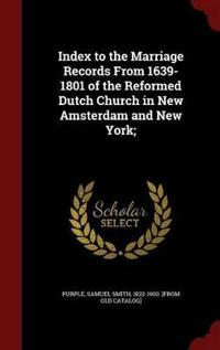Index to the Marriage Records from 1639-1801 of the Reformed Dutch Church in New Amsterdam and New York;