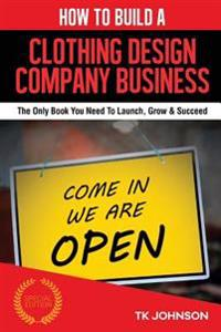 How to Build a Clothing Design Company Business (Special Edition): The Only Book You Need to Launch, Grow & Succeed