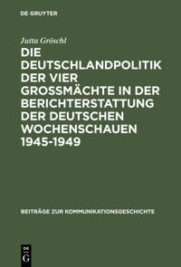 Die Deutschlandpolitik der vier Gromachte in der Berichterstattung der deutschen Wochenschauen 1945-1949
