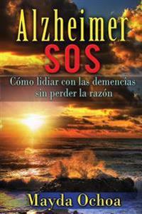 Alzheimer SOS: Como Lidiar Con Las Demencias Sin Perder La Razon