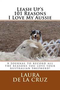 Leash Up's 101 Reasons I Love My Aussie: A Journal to Record All the Reasons You Love Your Australian Shepherd!