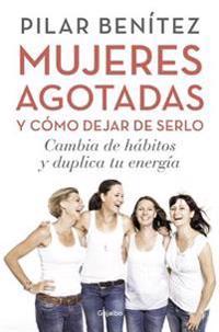 Mujeres Agotadas Y Como Dejar de Serlo / Cambia de Habitos Y Duplica Tu Energia