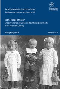 In the forge of Stalin : Swedish colonists of Ukraine in totalitarian experiments of the Twentieth Century