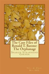The Case Files of Ronald T. Barone: The Orphanage: Vol. 2-Case No. 852