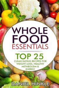 Whole Food Essentials: Top 25 Clean Eating Recipes for Weight Loss, Healthy Metabolism & Energy