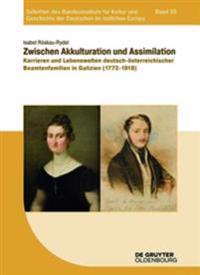 Zwischen Akkulturation Und Assimilation: Karrieren Und Lebenswelten Deutsch-Österreichischer Beamtenfamilien in Galizien (1772-1918)