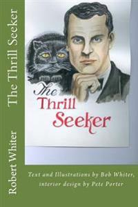 The Thrill Seeker: Text and Illustrations by Bob Whiter, Interior Design by Pete Porter