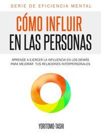 Como Influir En Las Personas: Aprende a Ejercer la Influencia en Los Demas para Mejorar tus Relaciones Interpersonales
