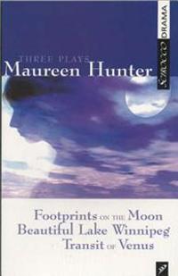 Three Plays by Maureen Hunter: Footprints on the Moon; Beautiful Lake Winnipeg; Transit of Venus