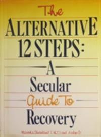 Alternative 12 Steps: A Secular Guide To Recovery