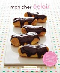 Mon Cher Eclair: And Other Beautiful Pastries, Including Cream Puffs, Profiteroles, and Gougeres