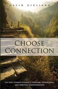 Choose Connection: The Path Toward Authentic Personal, Professional, and Spiritual Transformation