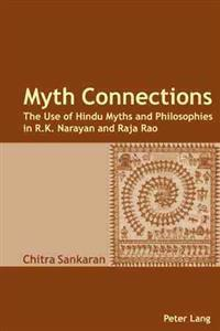 Myth Connections: The Use of Hindu Myths and Philosophies in R.K. Narayan and Raja Rao- (Enlarged with the Myth Connection)