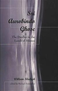 Sri Aurobindo Ghose: The Dweller in the Lands of Silence Edited by Michael Finkenthal