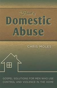 The Heart of Domestic Abuse: Gospel Solutions for Men Who Use Control and Violence in the Home