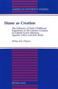 Home as Creation: The Influence of Early Childhood Experience in the Literary Creation of Gabriel Garcia Marquez, Agustin Yanez and Juan