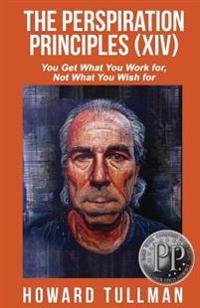 The Perspiration Principles (Volume XIV): You Get What You Work For, Not What You Wish for