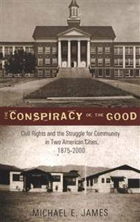 The Conspiracy of the Good: Civil Rights and the Struggle for Community in Two American Cities, 1875-2000