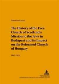 The History of the Free Church of Scotland's Mission to the Jews in Budapest And Its Impact on the Reformed Church of Hungary, 1841-1914