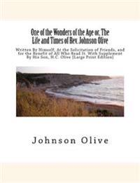 One of the Wonders of the Age Or, the Life and Times of REV. Johnson Olive: Written by Himself, at the Solicitation of Friends, and for the Benefit of